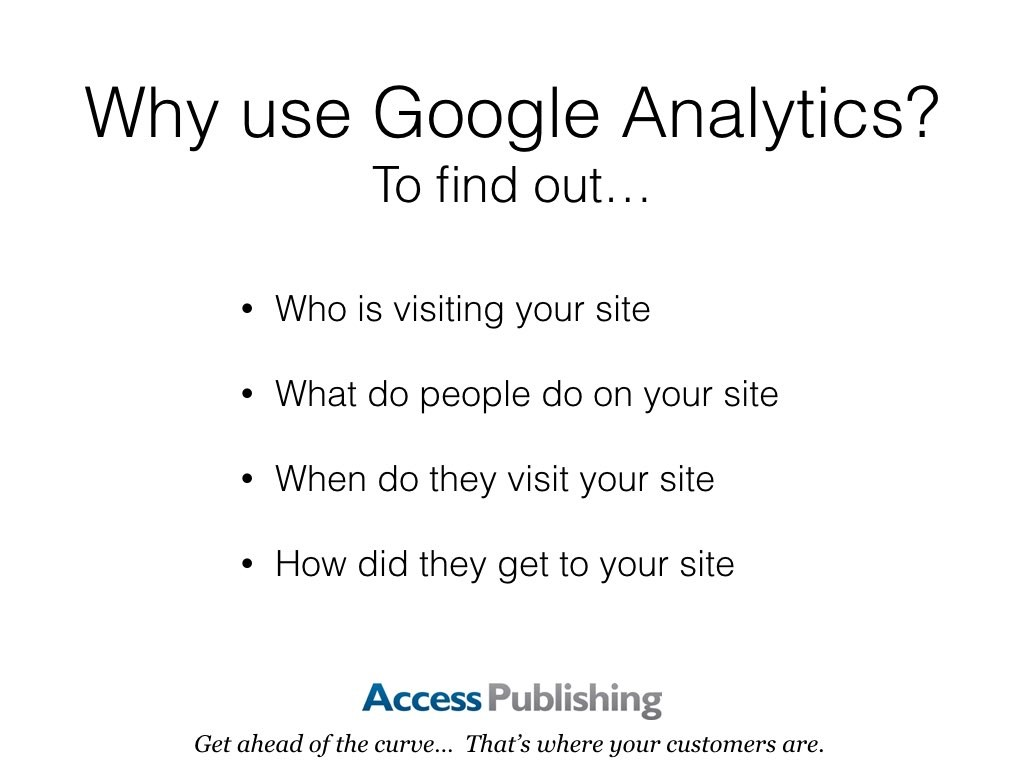 Why use Google Analytics? To find out… Who is visiting your site; What do people do on your site; When do they visit your site; How did they get to your site.