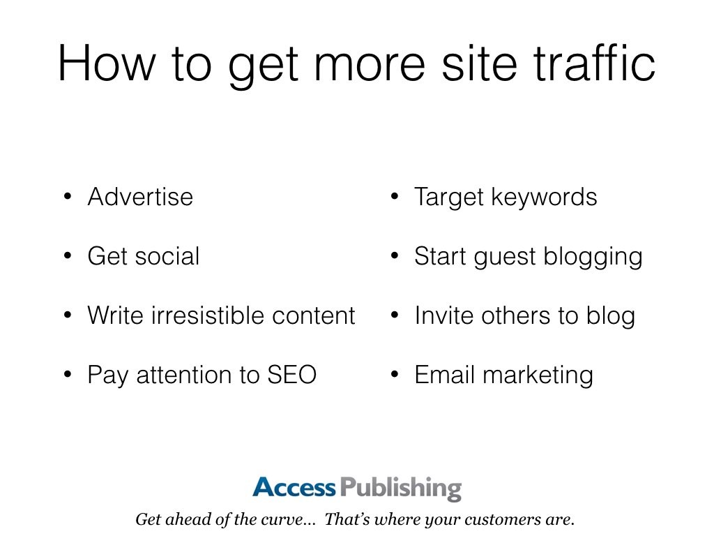 How to get more site traffic: Advertise, Get social, Write irresistible content, Pay attention to SEO, Target keywords, Start guest blogging, Invite others to blog, Email marketing
